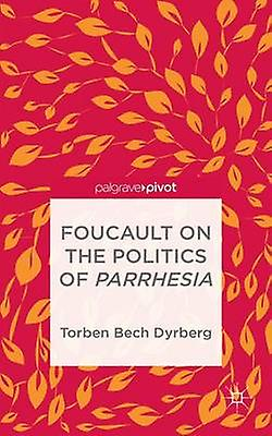 Foucault on the Politics of Parrhesia by Dyrberg & Torben Bech
