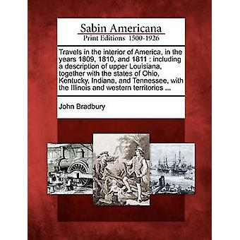 Travels in the interior of America in the years 1809 1810 and 1811  including a description of upper Louisiana together with the states of Ohio Kentucky Indiana and Tennessee with the Illinoi by Bradbury & John