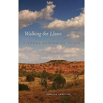 Walking the Llano - A Texas Memoir of Place by Shelley Armitage - 9780