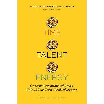Time - Talent - Energy - Overcome Organizational Drag and Unleash Your
