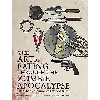 The Art of Eating Through the Zombie Apocalypse - A Cookbook and Culin