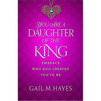 You Are a Daughter of the King - Embrace Who God Created You to be by