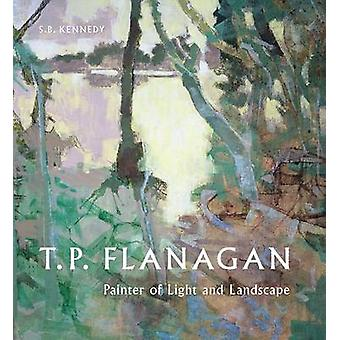 T.P. Flanagan - Painter of Light and Landscape (New edition) by S. B.
