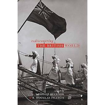 Rediscovering the British World by Phillip A. Buckner - Bettina Bradb