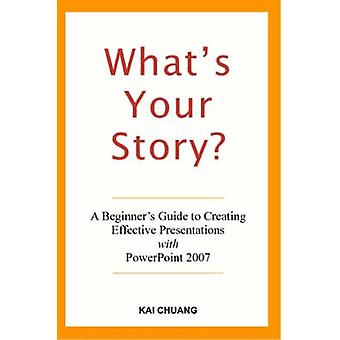 Whats Your Story A Beginners Guide to Creating Effective Presentations with PowerPoint 2007 by Chuang & Kai