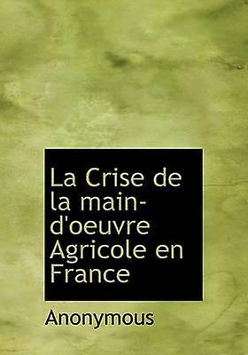 La Crise de la maindoeuvre Agricole en France by Anonymous