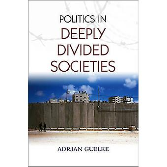 Politics in Deeply Divided Societies by Adrian Guelke - 9780745648507