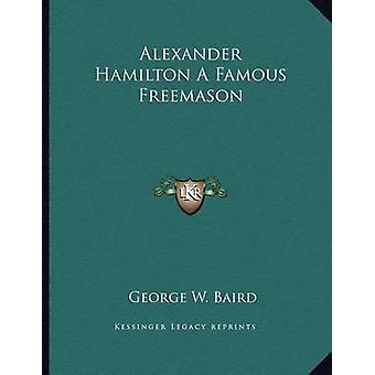 Alexander Hamilton a Famous Freemason by George W Baird - 97811630031