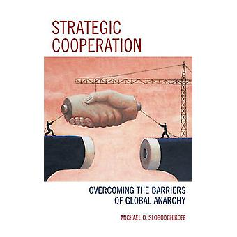 Strategic Cooperation - Overcoming the Barriers of Global Anarchy by M