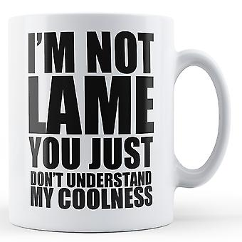 Not Lame You Don't Understand My Coolness - Printed Mug
