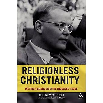Religionless Christianity Dietrich Bonhoeffer in Troubled Times by Pugh & Jeffrey C.