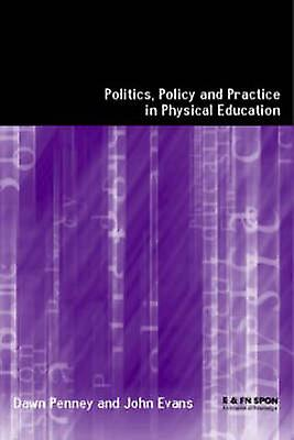 Politics Policy and Practice in Physical Education by Penny & Dawn