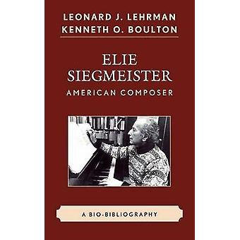 Elie Siegmeister American Composer A BioBibliography by Lehrman & Leonard J.