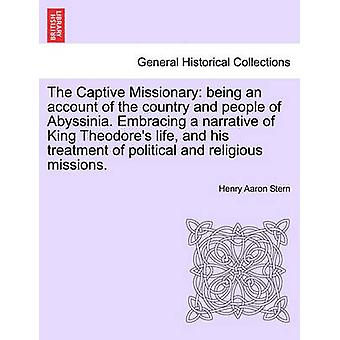 The Captive Missionary being an account of the country and people of Abyssinia. Embracing a narrative of King Theodores life and his treatment of political and religious missions. by Stern & Henry Aaron