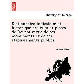 Dictionnaire indicateur et historique des rues et places de Rouen revue de ses monuments et de ses etablissements publics by Periaux & Nicetas