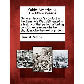 General Jacksons conduct in the Seminole War delineated in a history of that period affording conclusive reasons why he should not be the next president. by Perkins & Samuel