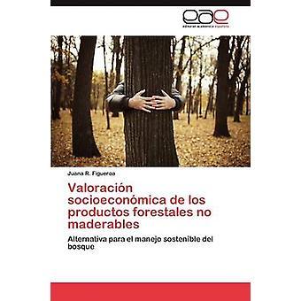 Valoracin socioeconmica de los productos forestales no maderables by Figueroa Juana R.