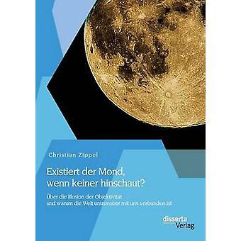 Existiert der Mond wenn keiner hinschaut ber die Illusion der Objektivitt und warum die Welt untrennbar mit uns verbunden ist by Zippel & Christian