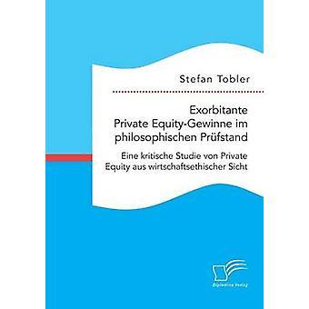 Exorbitante privé EquityGewinne im philosophischen Prfstand Eine kritische Studie von Private Equity aus wirtschaftsethischer Sicht par Tobler & Stefan