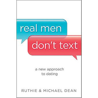 Real Men Don't Text - A New Approach to Dating by Ruthie Dean - Michae