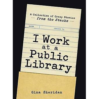 I Work at a Public Library - A Collection of Crazy Stories from the St