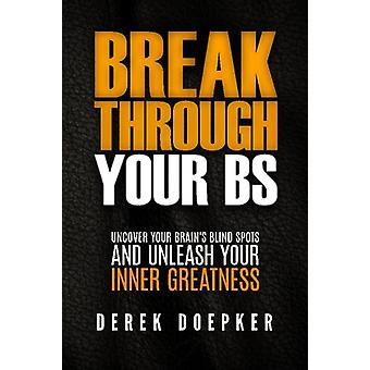 Break Through Your Bs - Uncover Your Brain's Blind Spots and Unleash Y