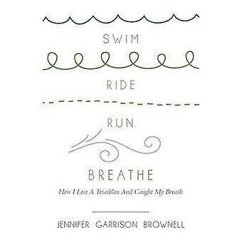 Swim - Ride - Run - Breathe - How I Lost a Triathlon and Caught My Bre