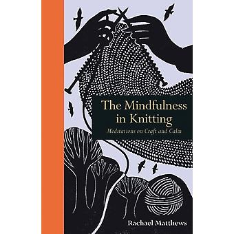 The Mindfulness in Knitting: Meditations on Craft and Calm (Hardcover) by Matthews Rachael