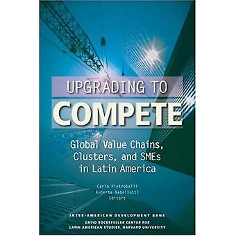 Upgrading to Compete: Global Value Chains, Clusters and SMEs in Latin America (David Rockefeller/ Inter-American Development Bank): Global Value Chains, ... Inter-American Development Bank)