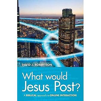 What Would Jesus Post?: A Biblical approach to online� interaction