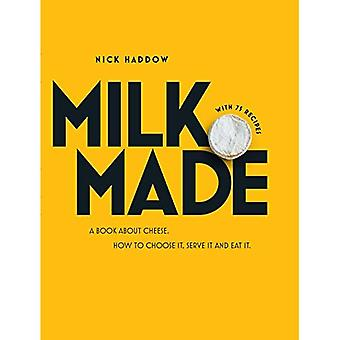 Milk. Made.: A Book about Cheese. How to Choose It, Serve It and Eat It.