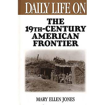 Daily Life on the Nineteenth Century American Frontier by Jones & Mary Ellen