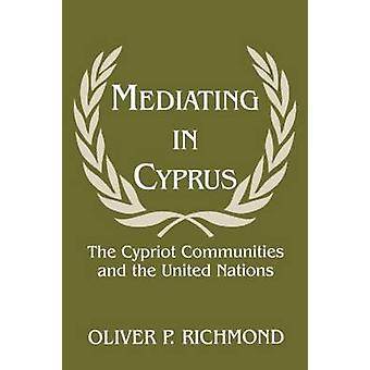 Mediating in Cyprus The Cypriot Communities and the United Nations by Richmond & Oliver P.