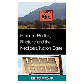 Branded Bodies Rhetoric and the Neoliberal NationState by Wingard & Jennifer