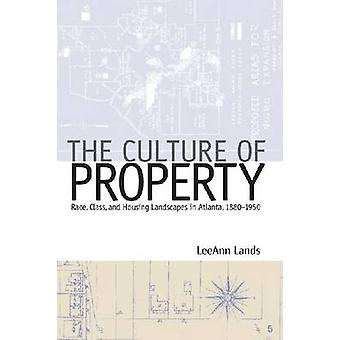 The Culture of Property Race Class and Housing Landscapes in Atlanta 18801950 by Lands & Leeann