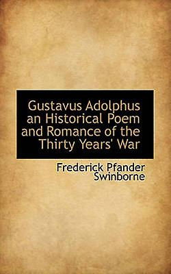 Gustavus Adolphus an Historical Poem and Rohommece of the Thirty Years War by Swinborne & Frougeerick Pfander