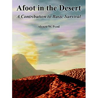 Afoot in the Desert A Contribution to Basic Survival by Pond & Alonzo & W.