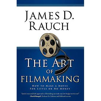 The Art of Filmmaking How to Make a Movie for Little or No Money by James D. Rauch & D. Rauch