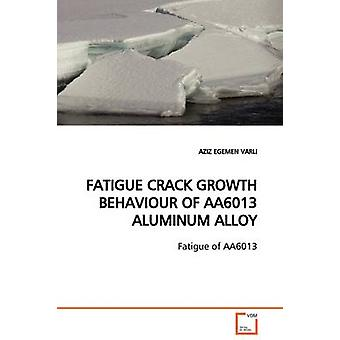 FATIGUE CRACK GROWTH BEHAVIOUR OF AA6013 ALUMINUM ALLOY by VARLI & AZIZ EGEMEN
