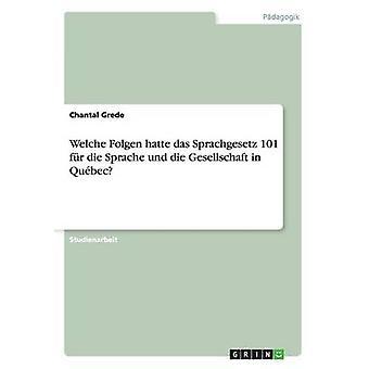 Welche Folgen hatte das Sprachgesetz 101 fr die Sprache und die Gesellschaft in Qubec by Grede & Chantal