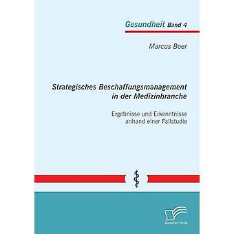 Strategisches Beschaffungsmanagement in Der Medizinbranche Ergebnisse Und Erkenntnisse Anhand Einer Fallstudie by Boer & Marcus