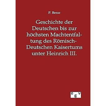 Geschichte der Deutschen Bis Zur Hchsten RmischDeutschen Machtentfaltung des Kaisertums Unter Heinrich III. von Besse & P.