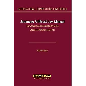 Japanese Antitrust Law Manual Law Cases and Interpretation of the Japanese Antimonopoly Act International Competition Law Series Volume 27 by Akira Inoue