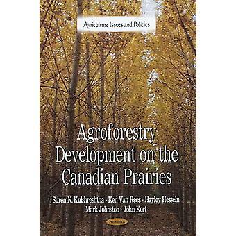 Agroforestry Development on the Canadian Prairies by Suren N Kulshres
