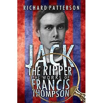 Jack the Ripper - the Works of Francis Thompson by Richard A. Patters