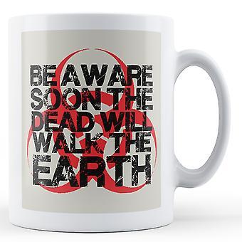 Be Aware Soon The Dead Will Walk On Earth - Printed Mug