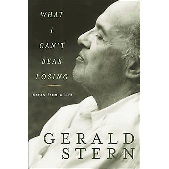 Was kann ich nicht ertragen zu verlieren - Notizen aus dem Leben von Gerald Stern - 9780393