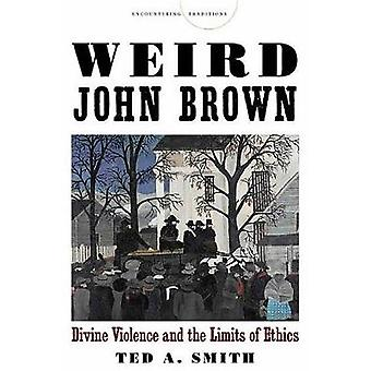 Weird John Brown - Divine Violence and the Limits of Ethics by Ted A.