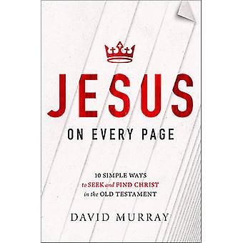 Jesus on Every Page - 10 Simple Ways to Seek and Find Christ in the Ol