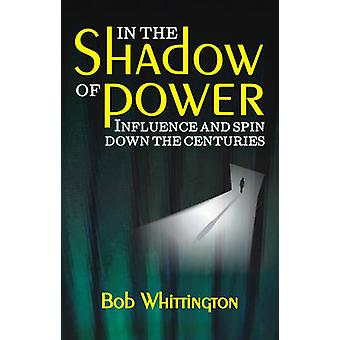 In the Shadow of Power - Influence and Spin Down the Centuries by Bob